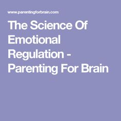 The Science Of Emotional Regulation - Parenting For Brain