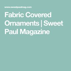 Fabric Covered Ornaments | Sweet Paul Magazine