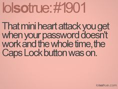 that mini heart attack you get when your password doesn't work and the whole time, the caps lock button was on