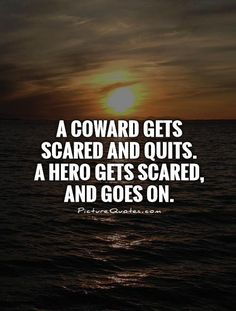 A coward gets scared and quits.  A hero gets scared, and goes on. #PictureQuotes
