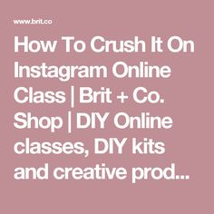 How To Crush It On Instagram Online Class | Brit + Co. Shop | DIY Online classes, DIY kits and creative products from makers you'll love.