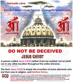 DO NOT BE DECEIVED    A person called Jesus Christ neither lived nor existed; not on Earth nor in any other location throughout the entire Universe. The term Jesus Christ is simply the invention of some elements who lost their way in religion, and falsified history.    http://www.futureofmankind.co.uk/Billy_Meier/Jesus    What is God: Excerpt from chapter 4   ...Grundlegend ist Gott eine Erfindung des Menschen resp. des menschlichen Gehirns, wobei sich die imaginäre Gottheit beim Menschen…