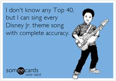 I don't know any Top 40, but I can sing every Disney Jr. theme song with complete accuracy.