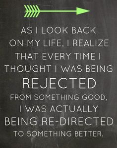 As I look back on my life, I realize that every time I though I was being rejected from something good. I was actually being re-directed to something better.
