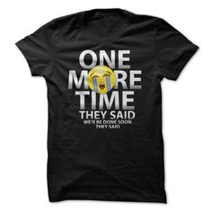 One More Time They Said.  ! Please click on the link to order! Thank you => http://www.sunfrogshirts.com/One-More-Time-They-Said.html?25384