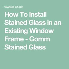 How To Install Stained Glass in an Existing Window Frame - Gomm Stained Glass