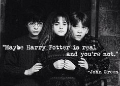 I would say this to everyone who didn't believe Harry Potter, Hermione Granger, and Ron Weasly weren't real.
