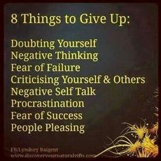 8 Things to give up: Doubting yourself, Negative thinking, Fear of failure, Criticising yourself and others, Negative self talk, Procrastination, Fear of success and People pleasing............