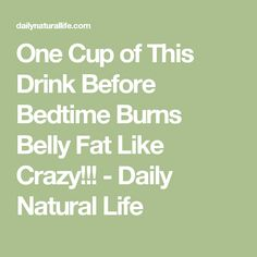 One Cup of This Drink Before Bedtime Burns Belly Fat Like Crazy!!! - Daily Natural Life