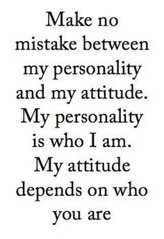 The difference between personality and attitude. My Personality is who I am, my attitude depends on who you are.