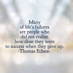 """""""Many of life's failures are people who did not realize how close they were to success when they gave up."""" Thomas A. Edison"""