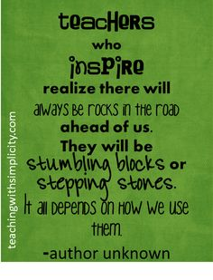 Teachers who inspire realize there will always be rocks in the road ahead of us. They will be stumbling blocks or stepping stones. It all depends on how we use them.  - unknown