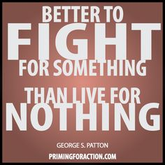 """Better to fight for something than live for nothing.""  George S. Patton"