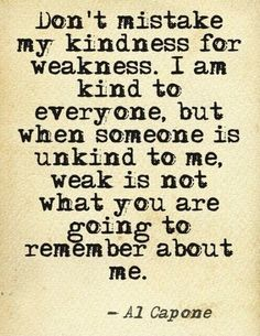 """Don't mistake my #kindness for weakness. I am kind to everyone, but when someone is unkind to me, weak is not what you are going to remember about me."" #AlCapone #quote"