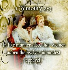"1 Timothy 2:9-10 (KJV)❤: ""In like manner also, that women adorn themselves in modest apparel, with shamefacedness and sobriety; not with broided hair, or gold, or pearls, or costly array; But (which becometh women professing godliness) with good works."""
