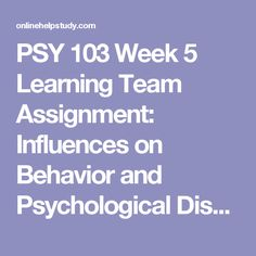 PSY 103 Week 5 Learning Team Assignment: Influences on Behavior and Psychological Disorders Presentation -