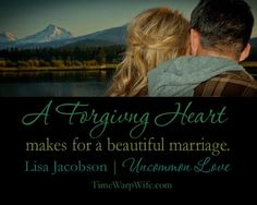 A forgiving heart makes for a beautiful marriage. ~ Lisa Jacobson