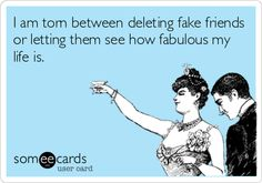 I am torn between deleting fake friends or letting them see how fabulous my life is.