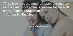 """""""True love is not so much a matter of romance as it is a matter of anxious concern for the well-being of one's companion."""" ~ Gordon B. Hinckley  #Quote #Love #Marriage #Wedding #Relationships #Datelivery #Quotes #DateNight #Couples #Husband #Wife #wifequotes #husbandquotes #relationshipquotes #marriagequotes #romance"""