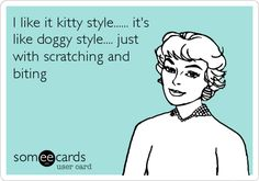I like it kitty style...... it's like doggy style.... just with scratching and biting.