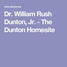 Dr. William Rush Dunton, Jr. - The Dunton Homesite