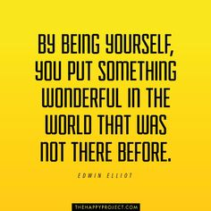 Be yourself. The world NEEDS YOU.