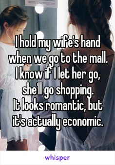 This is so my hubby :) I hold my wife's hand when we go to the mall. I know if I let her go, she'll go shopping. It looks romantic, but it's actually economic. Funny Cute, The Funny, Hilarious, Funny Memes, Jokes, Funny Quotes About Life, Life Quotes, Whisper Confessions, Let Her Go