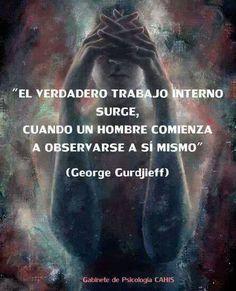 ... El verdadero trabajo interno surge, cuando un hombre comienza a observarse a sí mismo. George Gurdjieff.