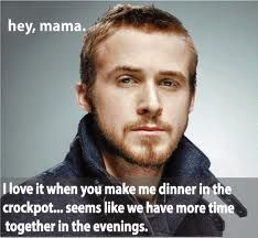Hey, mama. I love it when you make me dinner in the crockpot... seems like we have more time together in the evenings. - Ryan Gosling