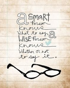 A smart person knows what to say. A wise person knows whether or not to say it.