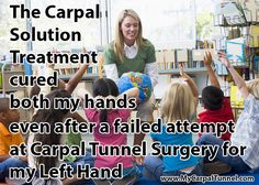 The Carpal  Solution  Treatment  cured  both my hands even after a failed Carpal Tunnel Surgery that made my left hand worse.  The Carpal Solution is the best medical treatment I have ever received.  I give it a 12 out of 10 stars.  Thank you First Hand Medical!