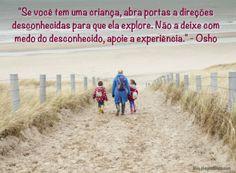 """""""Se você tem uma criança, abra portas a direções desconhecidas para que ela explore. Não a deixe com medo do desconhecido, apoie a experiência."""" – Osho"""