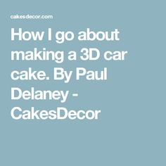 How I go about making a 3D car cake. By Paul Delaney - CakesDecor