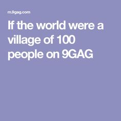 If the world were a village of 100 people on 9GAG