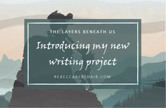 THE LAYERS BENEATH US: Introducing my new writing project – Rebecca Alasdair