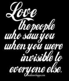 Love the people who saw you when you were invisible to everyone else | Inspirational Quotes