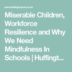 Miserable Children, Workforce Resilience and Why We Need Mindfulness In Schools | Huffington Post