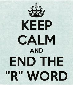 "KEEP CALM AND END THE ""R"" WORD"