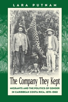 The Company They Kept: Migrants and the Politics of Gender in Caribbean Costa Rica, 1870-1960 by Lara Putnam