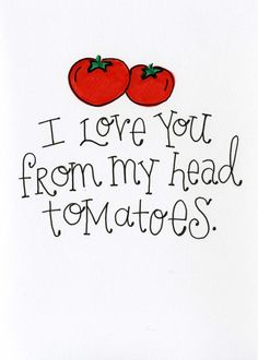 www.jcaldesign.etsy.com I Love you from my head tomatoes! (to my toes) :) All of my cards are hand-drawn and signed on the back. Each one varies slightly from the next and