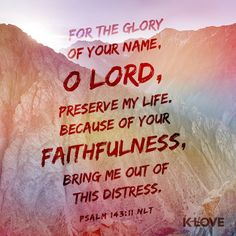 K-LOVE's Encouraging Word. For the glory of your name, O Lord, preserve my life. Because of your faithfulness, bring me out of this distress. Psalm 143:11 NLT