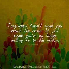 Forgiveness doesn't mean you excuse the crime. It just means you're no longer willing to be the victim. — Unknown