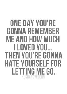 I am the one that let go....because I had to, you didn't value me or the life we could have built together.