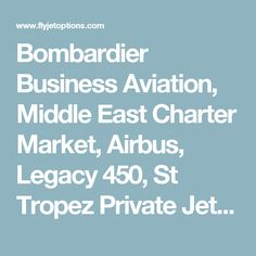 Bombardier Business Aviation, Middle East Charter Market, Airbus, Legacy 450, St Tropez Private Jet Ban