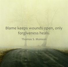Blame keeps wounds open, only forgiveness heals.
