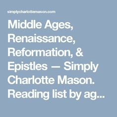 Middle Ages, Renaissance, Reformation, & Epistles — Simply Charlotte Mason.  Reading list by ages.