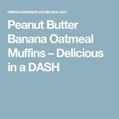 Peanut Butter Banana Oatmeal Muffins – Delicious in a DASH