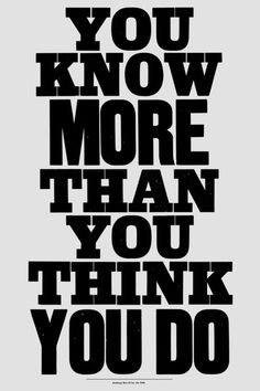 YOU KNOW MORE THAN YOU THINK YOU DO.