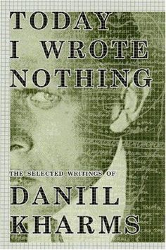 Today I Wrote Nothing - Daniil Kharms (poetry of the surreal and untouchable, and true and raw and whelming) http://ia600809.us.archive.org/zipview.php?zip=/19/items/olcovers195/olcovers195-L.zip=1953420-L.jpg