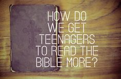 """""""How Do We Get Teenagers To Read The Bible More?"""" 